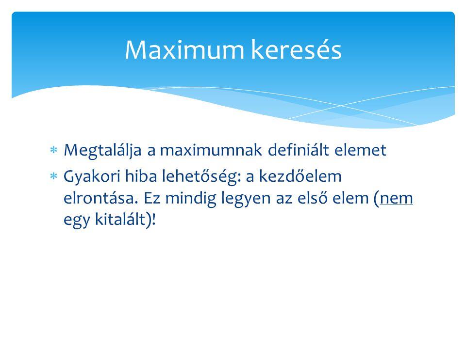  Megtalálja a maximumnak definiált elemet  Gyakori hiba lehetőség: a kezdőelem elrontása. Ez mindig legyen az első elem (nem egy kitalált)! Maximum