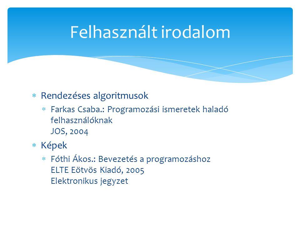  Rendezéses algoritmusok  Farkas Csaba.: Programozási ismeretek haladó felhasználóknak JOS, 2004  Képek  Fóthi Ákos.: Bevezetés a programozáshoz E