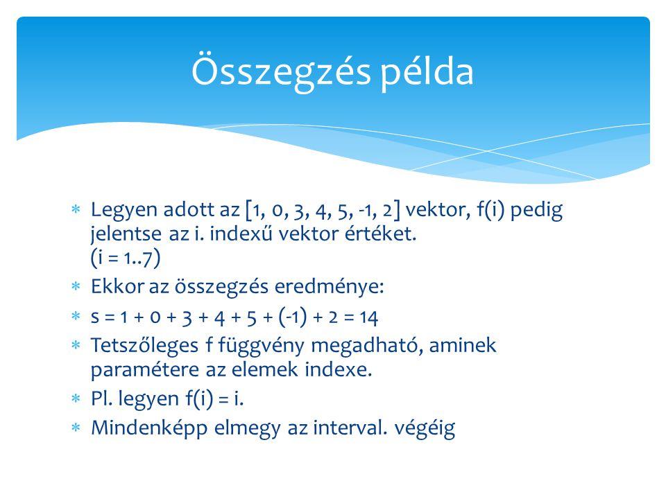  Legyen adott az [1, 0, 3, 4, 5, -1, 2] vektor, f(i) pedig jelentse az i. indexű vektor értéket. (i = 1..7)  Ekkor az összegzés eredménye:  s = 1 +