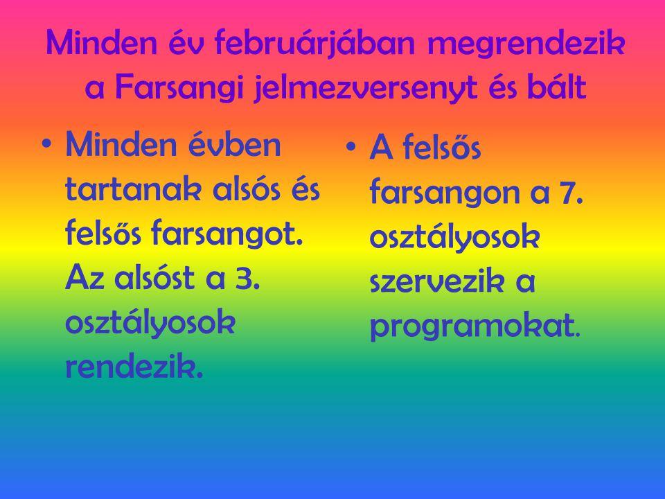Minden év februárjában megrendezik a Farsangi jelmezversenyt és bált • Minden évben tartanak alsós és fels ő s farsangot. Az alsóst a 3. osztályosok r