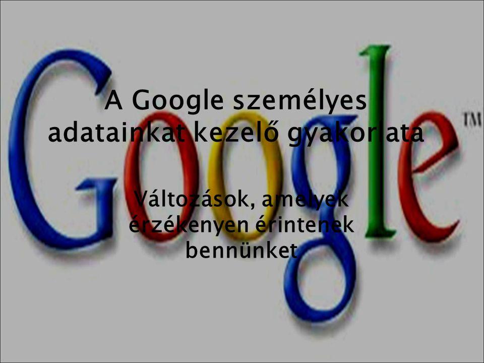 A Google személyes adatainkat kezelő gyakorlata Változások, amelyek érzékenyen érintenek bennünket