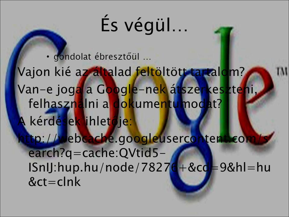 És végül… • gondolat ébresztőül … Vajon kié az általad feltöltött tartalom? Van-e joga a Google-nek átszerkeszteni, felhasználni a dokumentumodat? A k