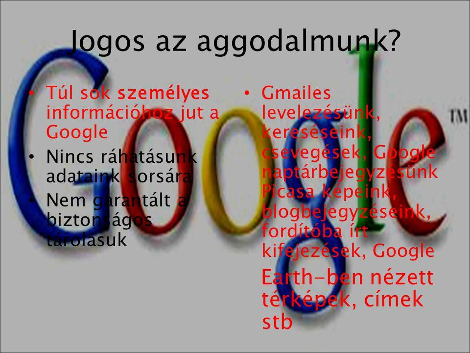 Jogos az aggodalmunk? • Túl sok személyes információhoz jut a Google • Nincs ráhatásunk adataink sorsára • Nem garantált a biztonságos tárolásuk • Gma