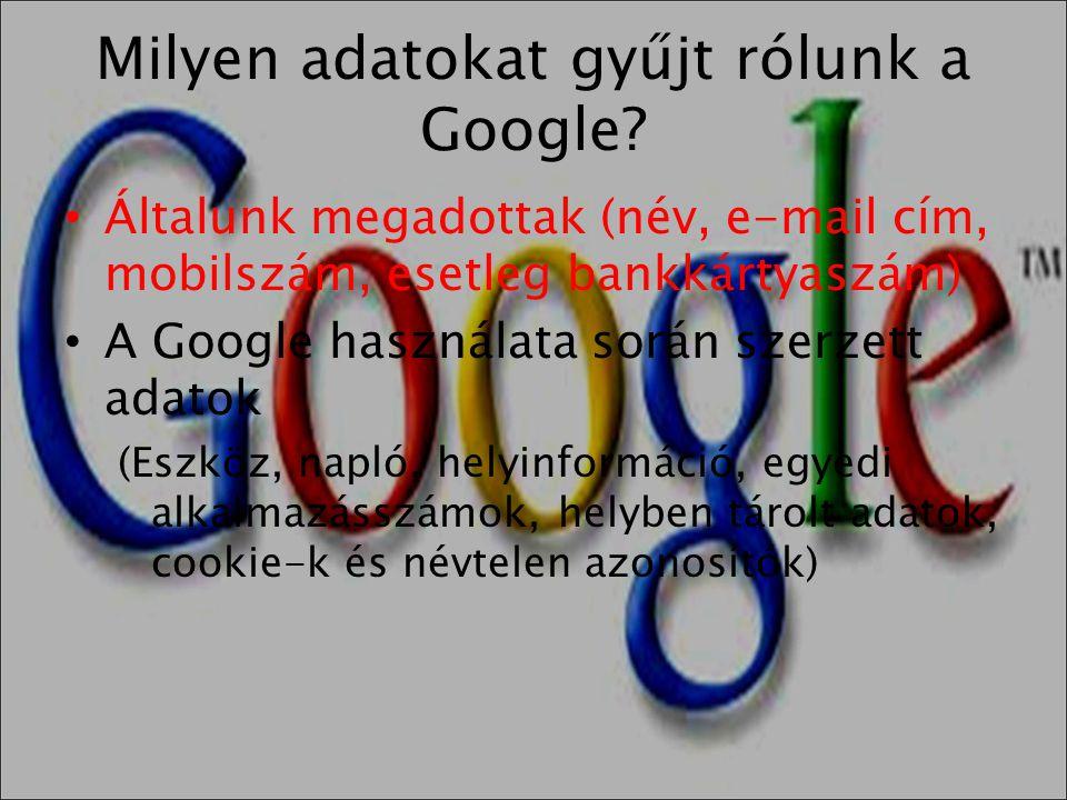 Milyen adatokat gyűjt rólunk a Google? • Általunk megadottak (név, e-mail cím, mobilszám, esetleg bankkártyaszám) • A Google használata során szerzett