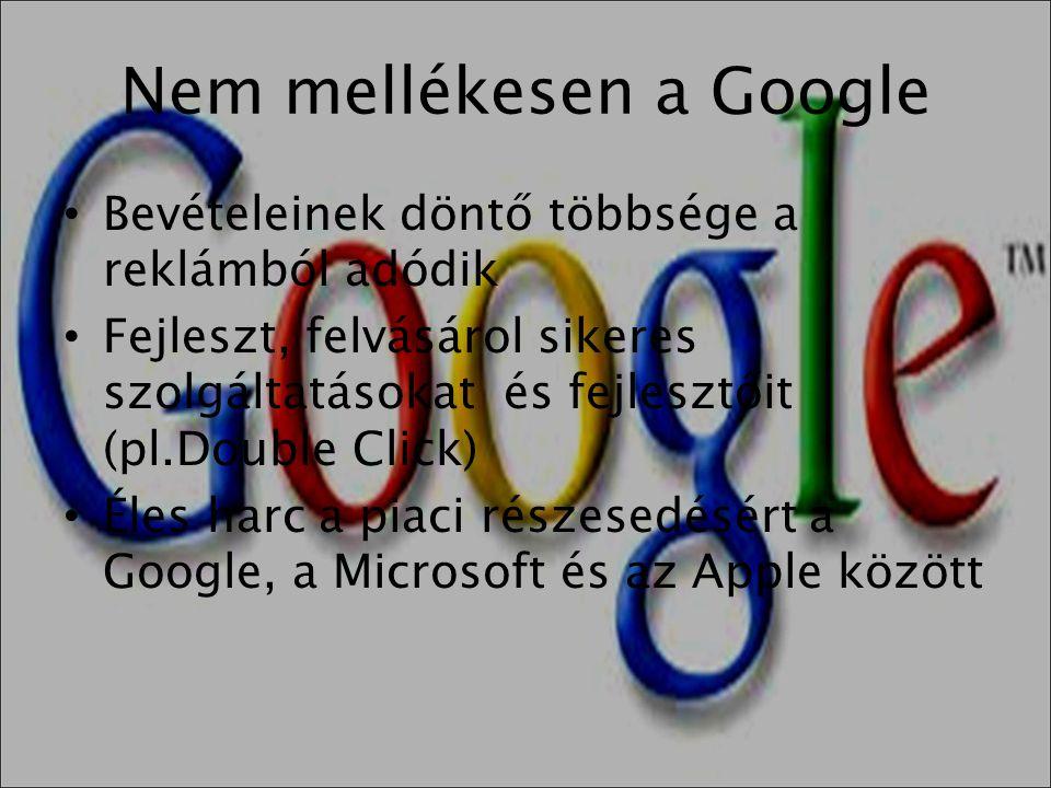 Nem mellékesen a Google • Bevételeinek döntő többsége a reklámból adódik • Fejleszt, felvásárol sikeres szolgáltatásokat és fejlesztőit (pl.Double Cli