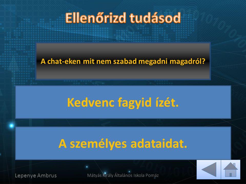 Lepenye Ambrus Mátyás Király Általános Iskola Pomáz Helyes, az adatokat soha ne add meg! Ezt nyugodtan megadhatod. A chat-eken mit nem szabad megadni