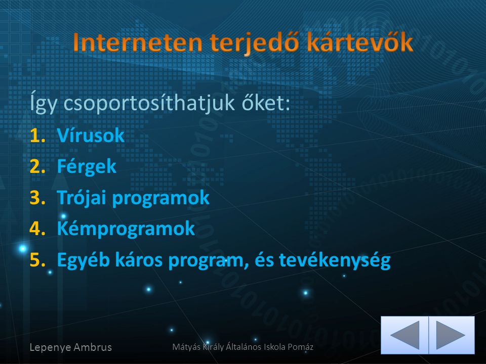 Így csoportosíthatjuk őket: 1.Vírusok 2.Férgek 3.Trójai programok 4.Kémprogramok 5.Egyéb káros program, és tevékenység Lepenye Ambrus Mátyás Király Ál