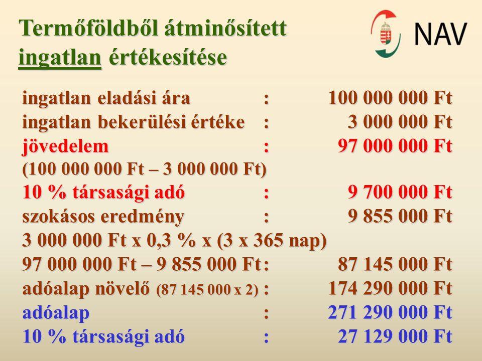 Termőföldből átminősített ingatlan értékesítése ingatlan eladási ára:100 000 000 Ft ingatlan bekerülési értéke: 3 000 000 Ft jövedelem:97 000 000 Ft (100 000 000 Ft – 3 000 000 Ft) 10 % társasági adó:9 700 000 Ft szokásos eredmény: 9 855 000 Ft 3 000 000 Ft x 0,3 % x (3 x 365 nap) 97 000 000 Ft – 9 855 000 Ft:87 145 000 Ft adóalap növelő (87 145 000 x 2) :174 290 000 Ft adóalap:271 290 000 Ft 10 % társasági adó:27 129 000 Ft