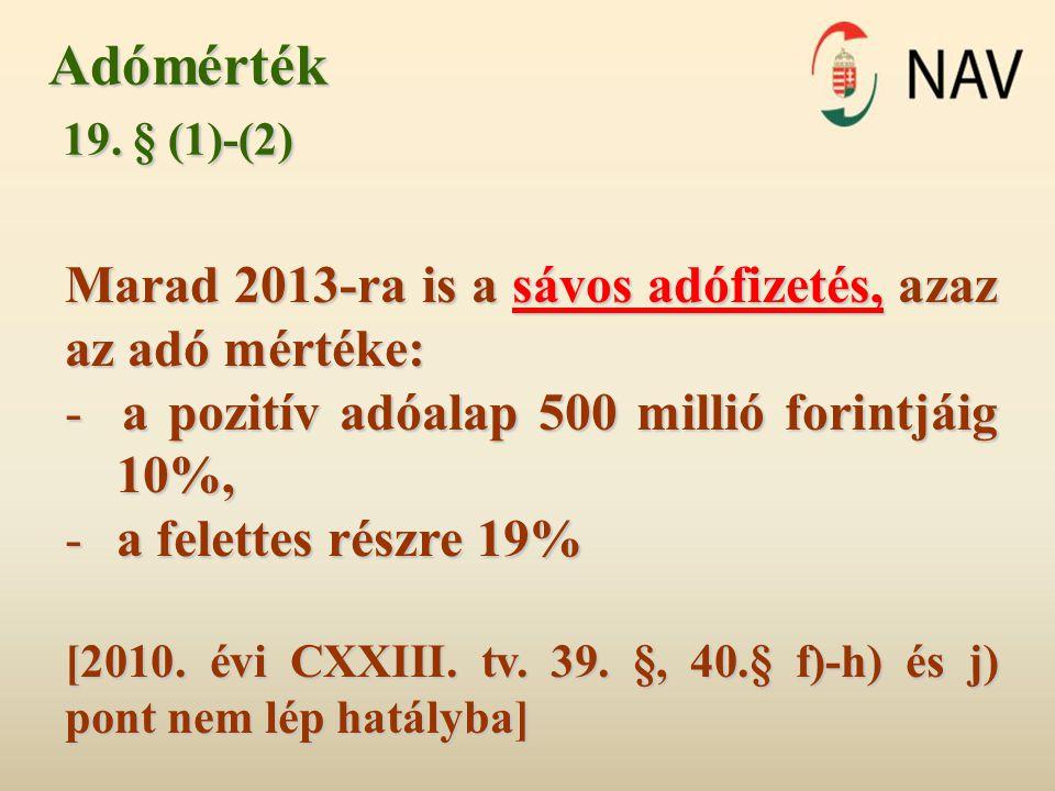 Adómérték 19. § (1)-(2) 19. § (1)-(2) Marad 2013-ra is a sávos adófizetés, azaz az adó mértéke: - a pozitív adóalap 500 millió forintjáig 10%, - a fel