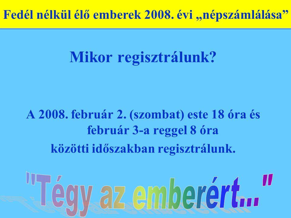 Mikor regisztrálunk? A 2008. február 2. (szombat) este 18 óra és február 3-a reggel 8 óra közötti időszakban regisztrálunk. Fedél nélkül élő emberek 2