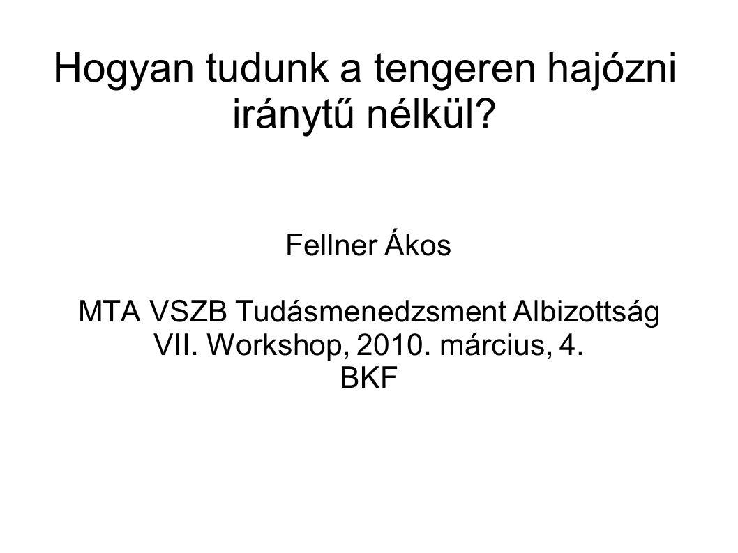 Hogyan tudunk a tengeren hajózni iránytű nélkül? Fellner Ákos MTA VSZB Tudásmenedzsment Albizottság VII. Workshop, 2010. március, 4. BKF
