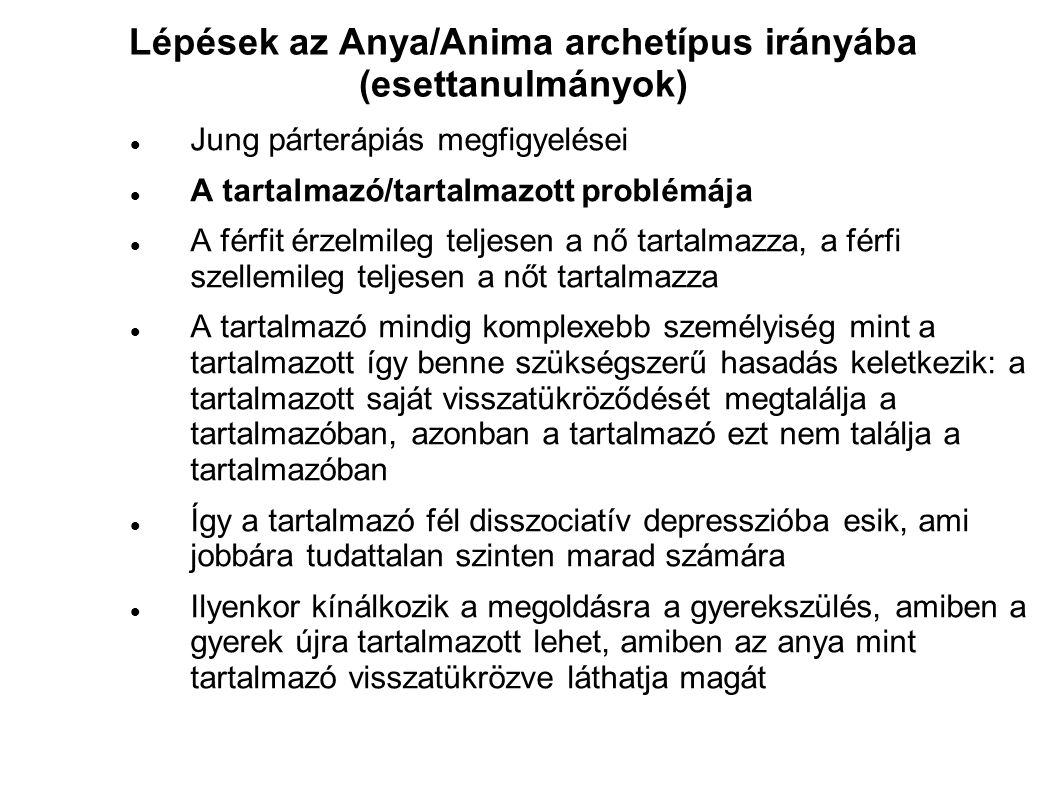 Lépések az Anya/Anima archetípus irányába (esettanulmányok)  Jung párterápiás megfigyelései  A tartalmazó/tartalmazott problémája  A férfit érzelmi