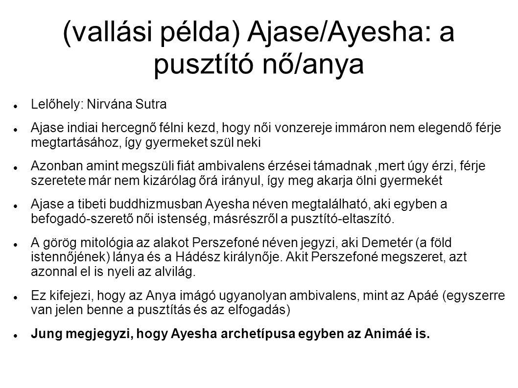 (vallási példa) Ajase/Ayesha: a pusztító nő/anya  Lelőhely: Nirvána Sutra  Ajase indiai hercegnő félni kezd, hogy női vonzereje immáron nem elegendő