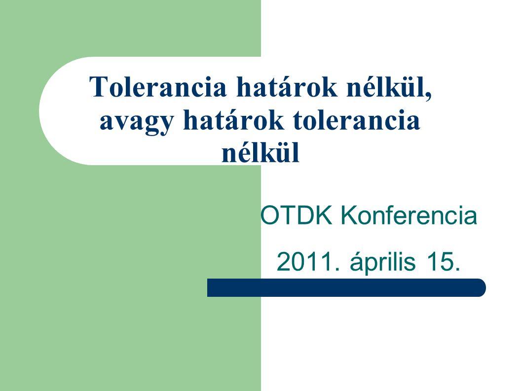 Tolerancia határok nélkül, avagy határok tolerancia nélkül OTDK Konferencia 2011. április 15.