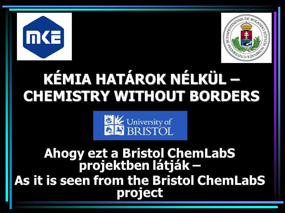 KÉMIA HATÁROK NÉLKÜL – CHEMISTRY WITHOUT BORDERS Ahogy ezt a Bristol ChemLabS projektben látják – As it is seen from the Bristol ChemLabS project
