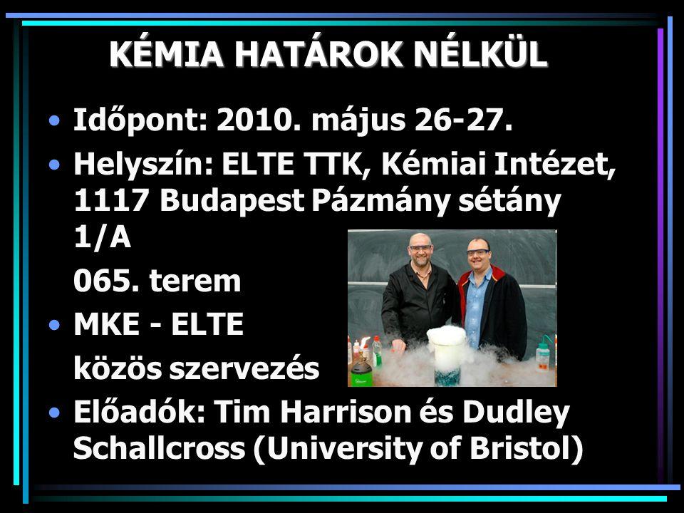 KÉMIA HATÁROK NÉLKÜL •Időpont: 2010. május 26-27. •Helyszín: ELTE TTK, Kémiai Intézet, 1117 Budapest Pázmány sétány 1/A 065. terem •MKE - ELTE közös s