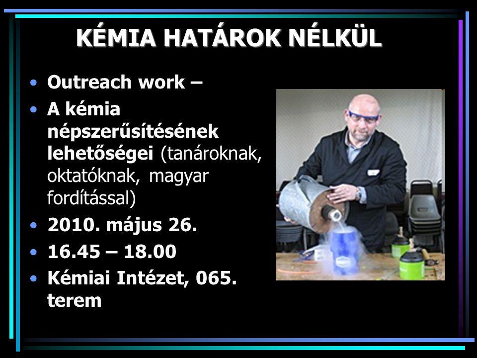 KÉMIA HATÁROK NÉLKÜL •Outreach work – •A kémia népszerűsítésének lehetőségei (tanároknak, oktatóknak, magyar fordítással) •2010. május 26. •16.45 – 18