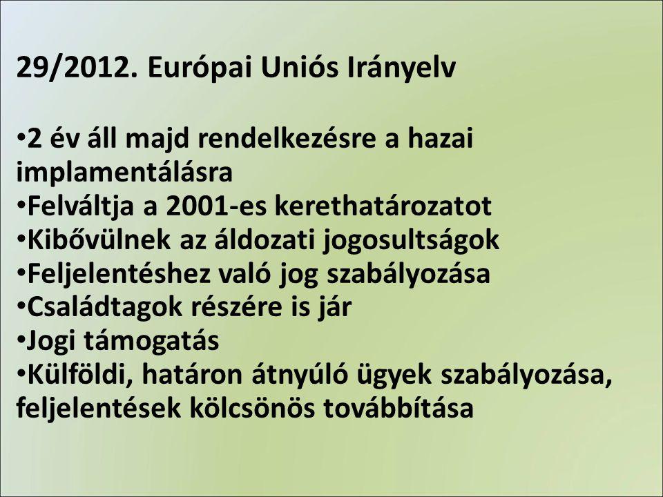 29/2012. Európai Uniós Irányelv • 2 év áll majd rendelkezésre a hazai implamentálásra • Felváltja a 2001-es kerethatározatot • Kibővülnek az áldozati
