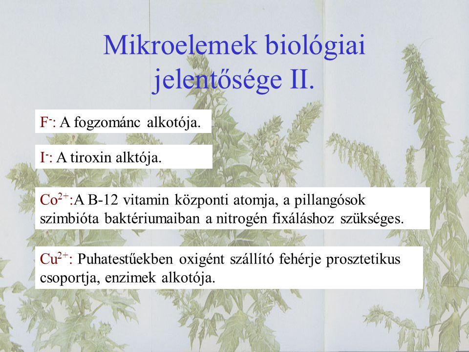 Mikroelemek biológiai jelentősége II. F - : A fogzománc alkotója. I - : A tiroxin alktója. Co 2+ :A B-12 vitamin központi atomja, a pillangósok szimbi