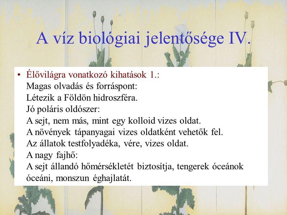 A víz biológiai jelentősége IV. •Élővilágra vonatkozó kihatások 1.: Magas olvadás és forráspont: Létezik a Földön hidroszféra. Jó poláris oldószer: A