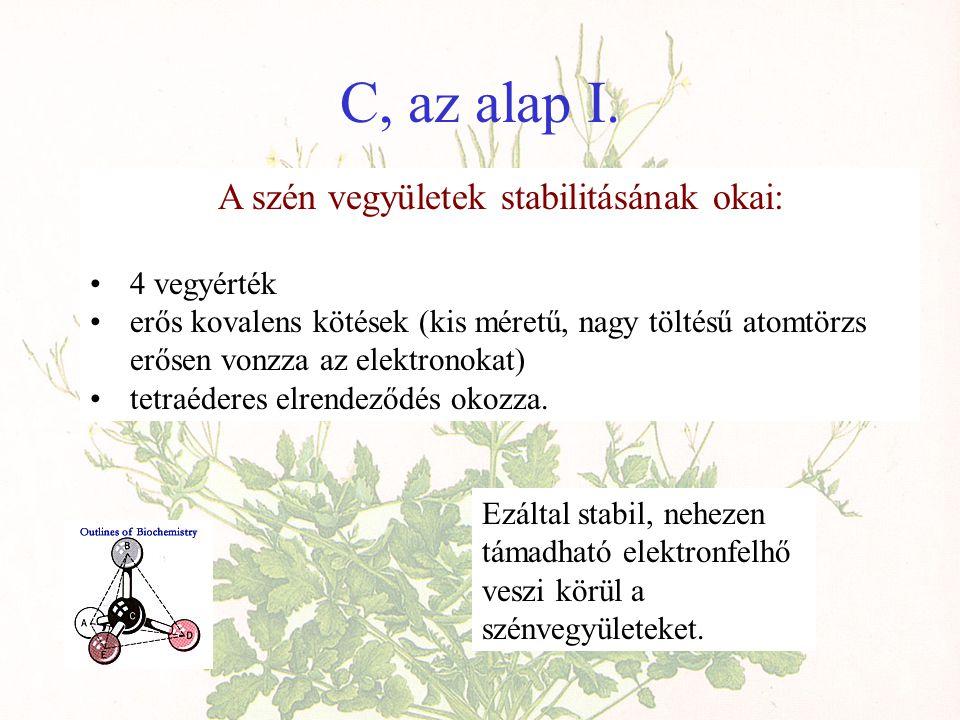 C, az alap I. A szén vegyületek stabilitásának okai: •4 vegyérték •erős kovalens kötések (kis méretű, nagy töltésű atomtörzs erősen vonzza az elektron