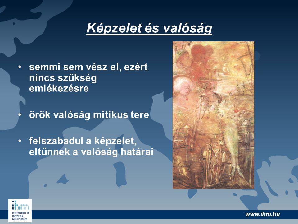 www.ihm.hu Képzelet és valóság •semmi sem vész el, ezért nincs szükség emlékezésre •örök valóság mitikus tere •felszabadul a képzelet, eltűnnek a való