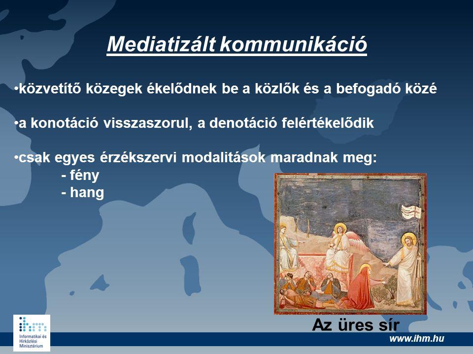 www.ihm.hu Mediatizált kommunikáció •közvetítő közegek ékelődnek be a közlők és a befogadó közé •a konotáció visszaszorul, a denotáció felértékelődik