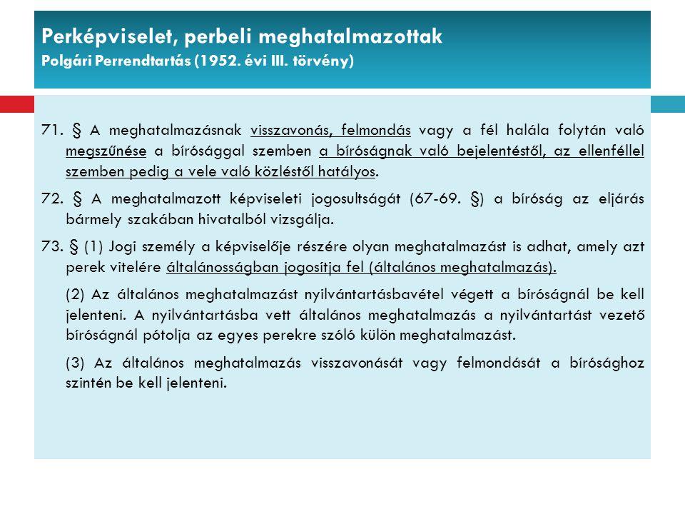 Perképviselet, perbeli meghatalmazottak Polgári Perrendtartás (1952. évi III. törvény) 71. § A meghatalmazásnak visszavonás, felmondás vagy a fél halá