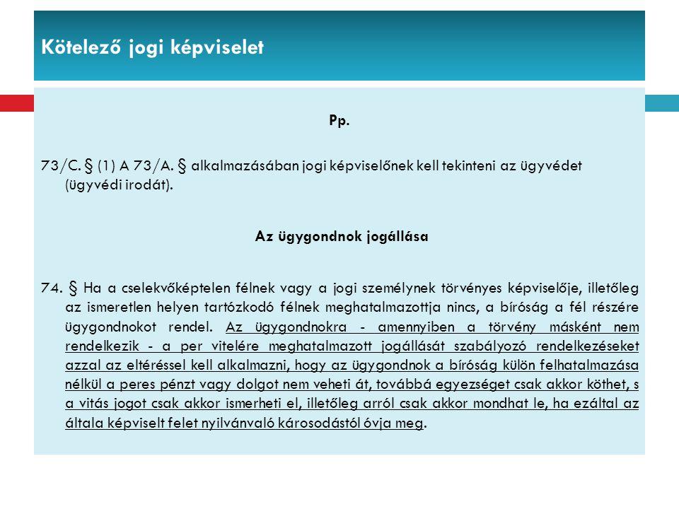 Kötelező jogi képviselet Pp. 73/C. § (1) A 73/A. § alkalmazásában jogi képviselőnek kell tekinteni az ügyvédet (ügyvédi irodát). Az ügygondnok jogállá