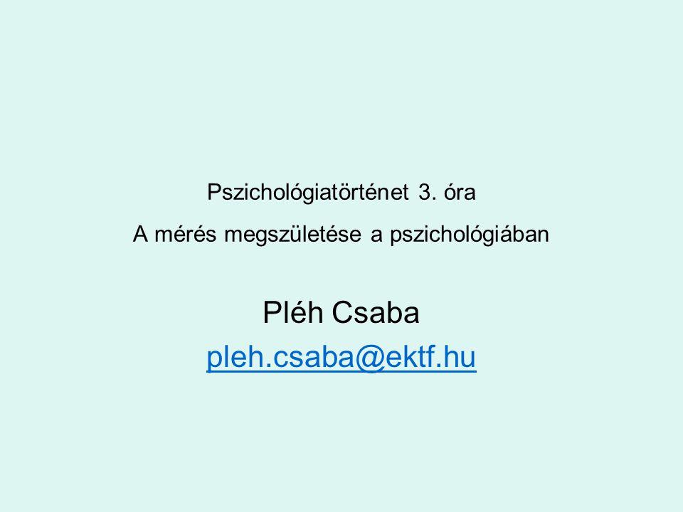 Pszichológiatörténet 3. óra A mérés megszületése a pszichológiában Pléh Csaba pleh.csaba@ektf.hu