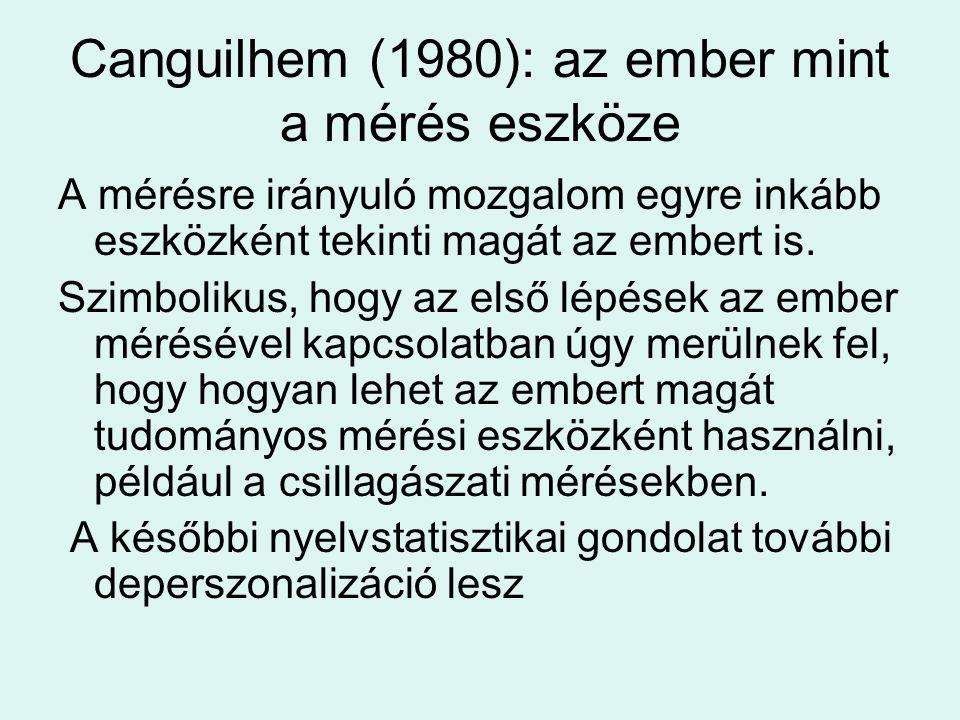 Canguilhem (1980): az ember mint a mérés eszköze A mérésre irányuló mozgalom egyre inkább eszközként tekinti magát az embert is.