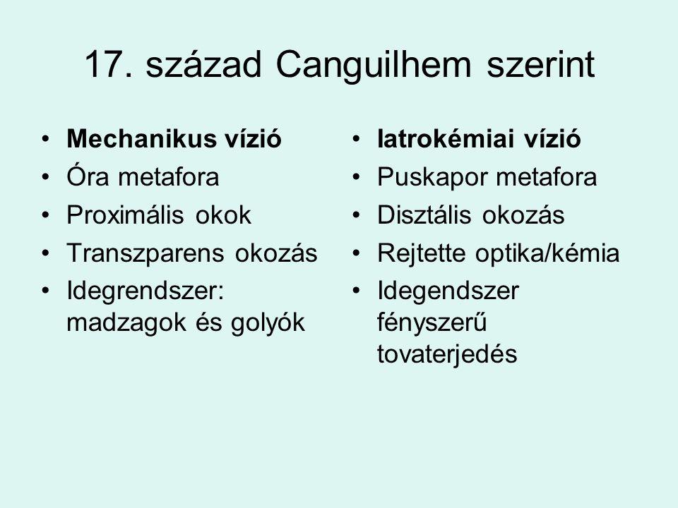 17. század Canguilhem szerint •Mechanikus vízió •Óra metafora •Proximális okok •Transzparens okozás •Idegrendszer: madzagok és golyók •Iatrokémiai víz