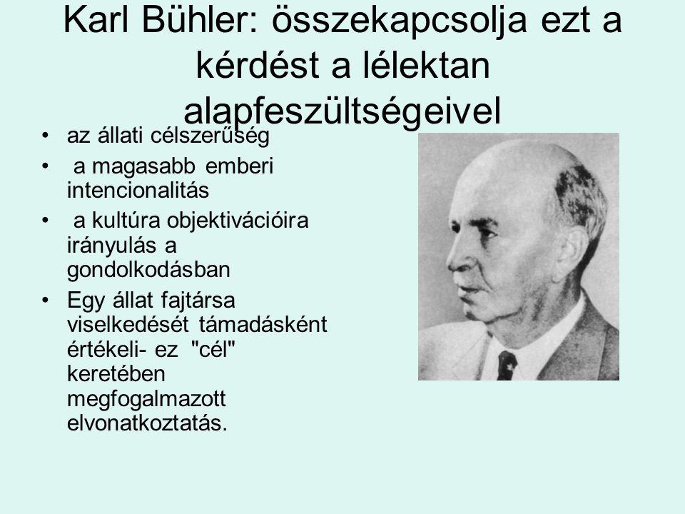 Karl Bühler: összekapcsolja ezt a kérdést a lélektan alapfeszültségeivel •az állati célszerűség • a magasabb emberi intencionalitás • a kultúra objektivációira irányulás a gondolkodásban •Egy állat fajtársa viselkedését támadásként értékeli- ez cél keretében megfogalmazott elvonatkoztatás.