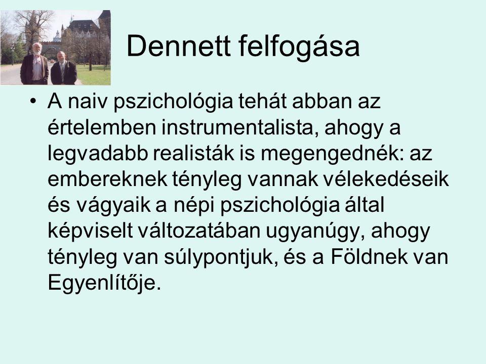 Dennett felfogása •A naiv pszichológia tehát abban az értelemben instrumentalista, ahogy a legvadabb realisták is megengednék: az embereknek tényleg vannak vélekedéseik és vágyaik a népi pszichológia által képviselt változatában ugyanúgy, ahogy tényleg van súlypontjuk, és a Földnek van Egyenlítője.