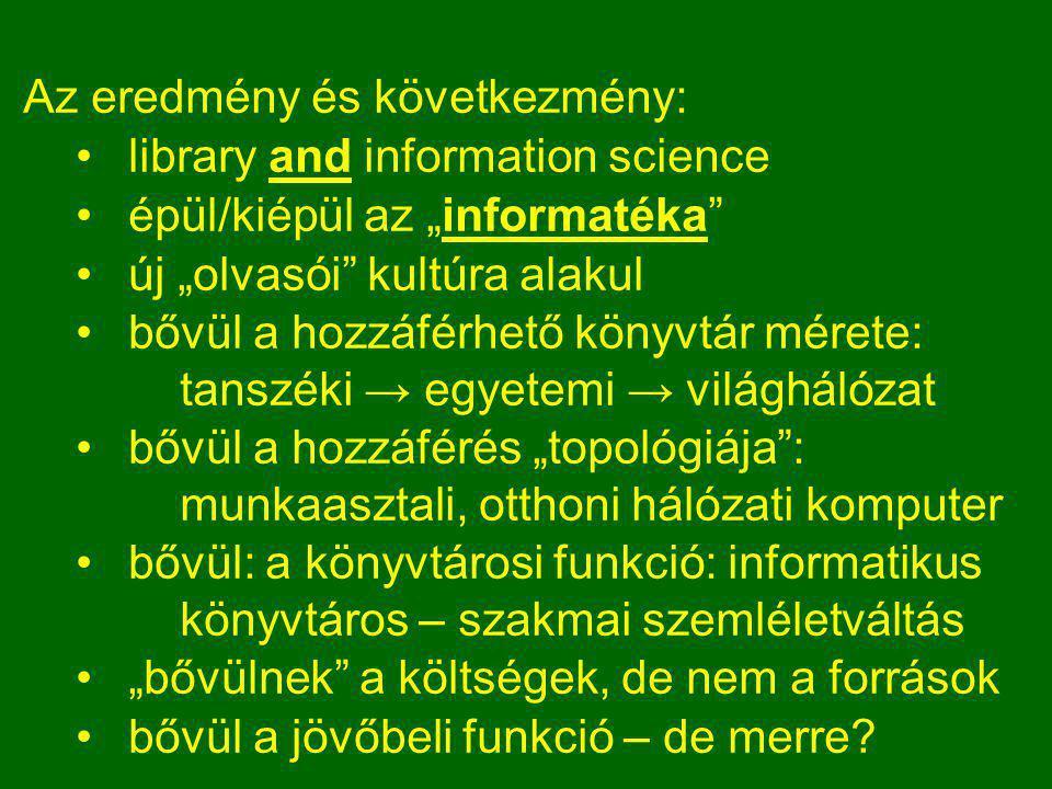 """Az eredmény és következmény: •library and information science •épül/kiépül az """"informatéka •új """"olvasói kultúra alakul •bővül a hozzáférhető könyvtár mérete: tanszéki → egyetemi → világhálózat •bővül a hozzáférés """"topológiája : munkaasztali, otthoni hálózati komputer •bővül: a könyvtárosi funkció: informatikus könyvtáros – szakmai szemléletváltás •""""bővülnek a költségek, de nem a források •bővül a jövőbeli funkció – de merre?"""