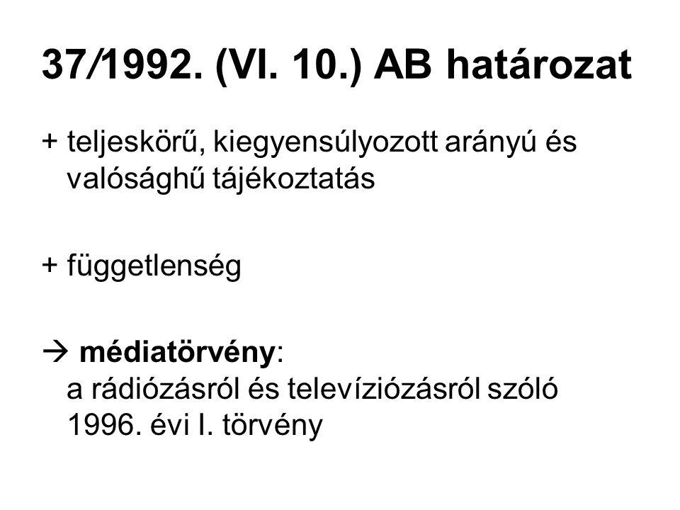 37/1992. (VI. 10.) AB határozat + teljeskörű, kiegyensúlyozott arányú és valósághű tájékoztatás + függetlenség  médiatörvény: a rádiózásról és televí