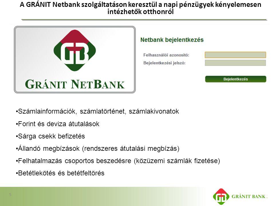 A GRÁNIT Netbank szolgáltatáson keresztül a napi pénzügyek kényelemesen intézhetők otthonról 5 •Számlainformációk, számlatörténet, számlakivonatok •Fo