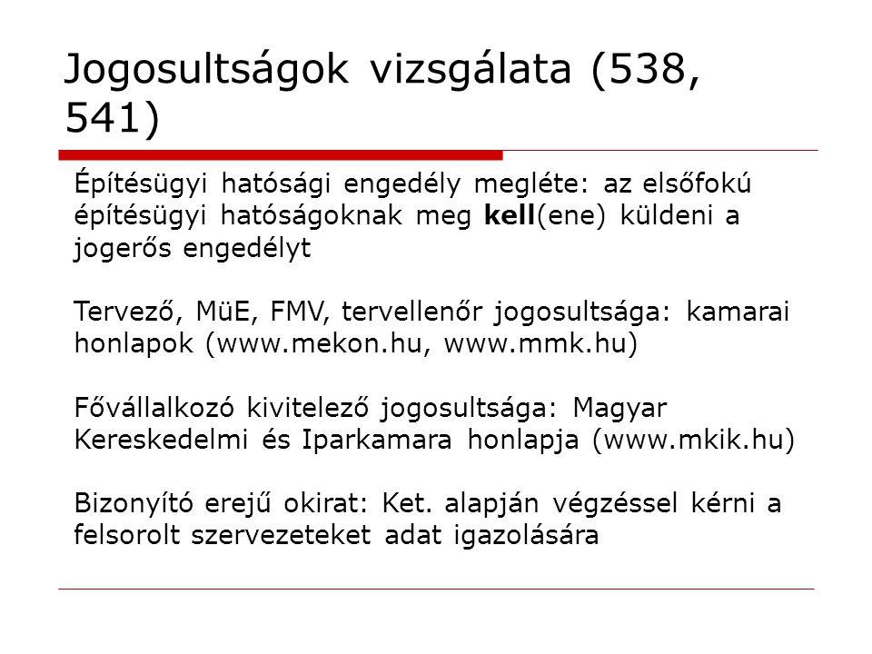 Jogosultságok vizsgálata (538, 541) Építésügyi hatósági engedély megléte: az elsőfokú építésügyi hatóságoknak meg kell(ene) küldeni a jogerős engedélyt Tervező, MüE, FMV, tervellenőr jogosultsága: kamarai honlapok (www.mekon.hu, www.mmk.hu) Fővállalkozó kivitelező jogosultsága: Magyar Kereskedelmi és Iparkamara honlapja (www.mkik.hu) Bizonyító erejű okirat: Ket.