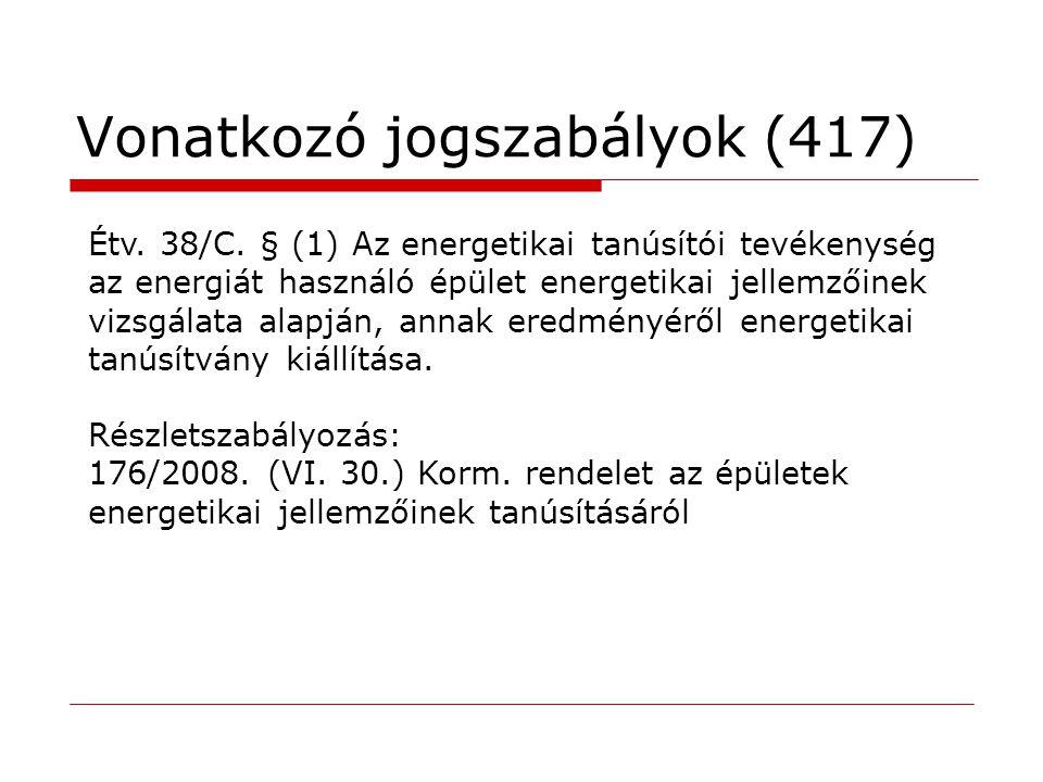 Vonatkozó jogszabályok (417) Étv. 38/C. § (1) Az energetikai tanúsítói tevékenység az energiát használó épület energetikai jellemzőinek vizsgálata ala