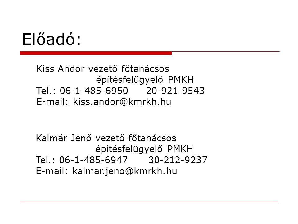 Előadó: Kiss Andor vezető főtanácsos építésfelügyelő PMKH Tel.: 06-1-485-6950 20-921-9543 E-mail: kiss.andor@kmrkh.hu Kalmár Jenő vezető főtanácsos építésfelügyelő PMKH Tel.: 06-1-485-6947 30-212-9237 E-mail: kalmar.jeno@kmrkh.hu