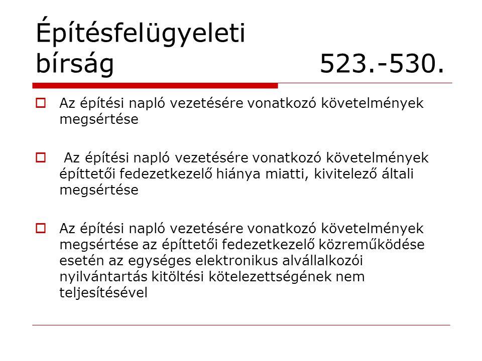 Építésfelügyeleti bírság 523.-530.  Az építési napló vezetésére vonatkozó követelmények megsértése  Az építési napló vezetésére vonatkozó követelmén