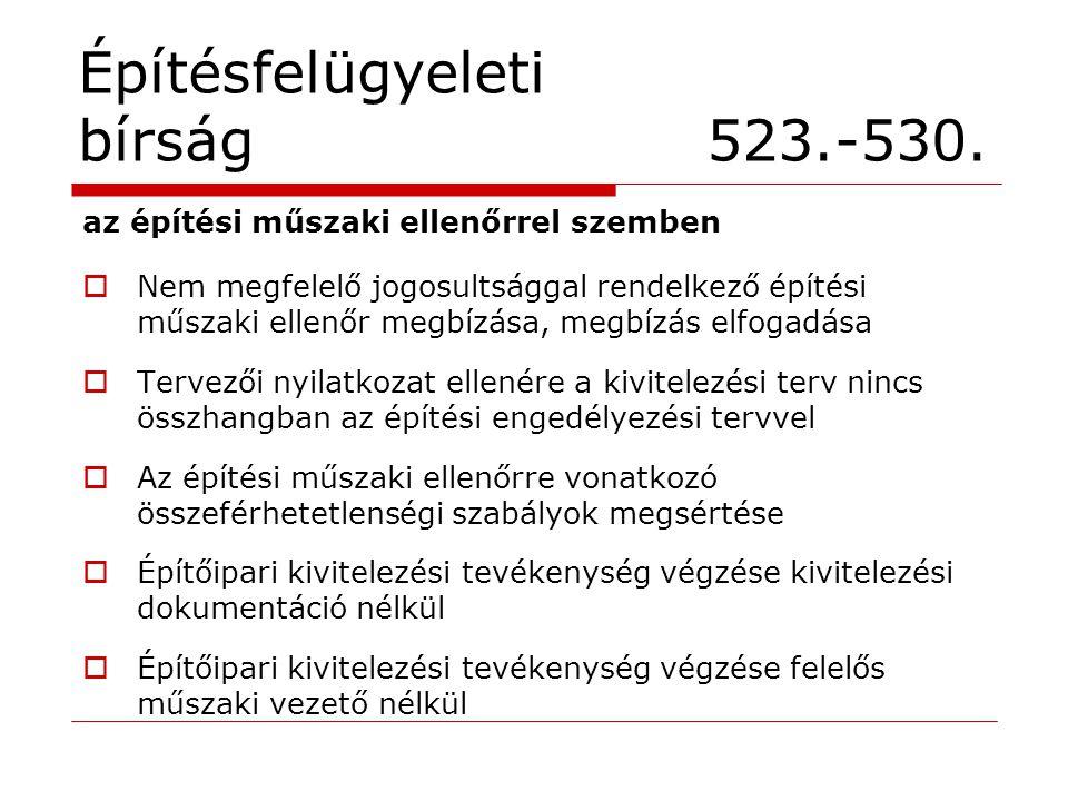 Építésfelügyeleti bírság 523.-530. az építési műszaki ellenőrrel szemben  Nem megfelelő jogosultsággal rendelkező építési műszaki ellenőr megbízása,