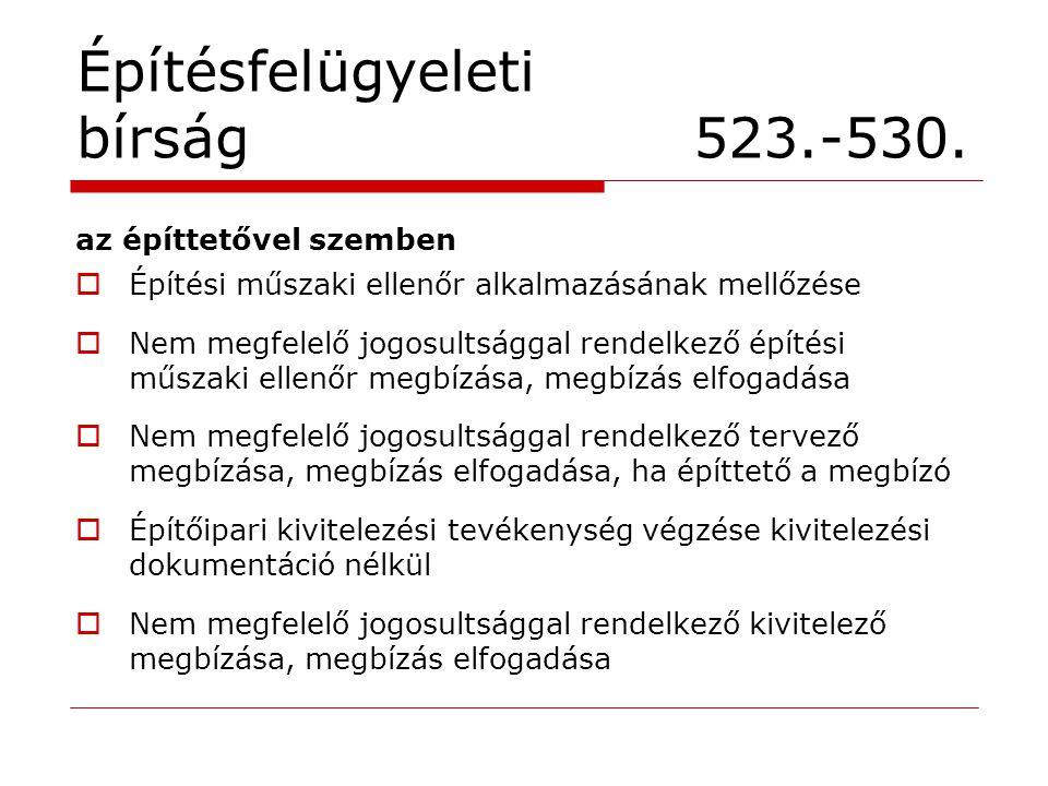 Építésfelügyeleti bírság 523.-530. az építtetővel szemben  Építési műszaki ellenőr alkalmazásának mellőzése  Nem megfelelő jogosultsággal rendelkező