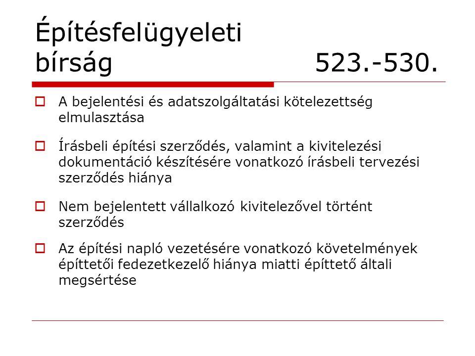 Építésfelügyeleti bírság 523.-530.  A bejelentési és adatszolgáltatási kötelezettség elmulasztása  Írásbeli építési szerződés, valamint a kivitelezé