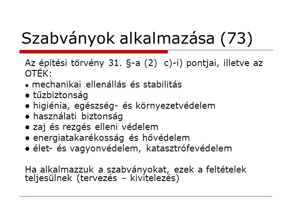 Szabványok alkalmazása (73) Az építési törvény 31. §-a (2) c)-i) pontjai, illetve az OTÉK: ● mechanikai ellenállás és stabilitás  tűzbiztonság  higi