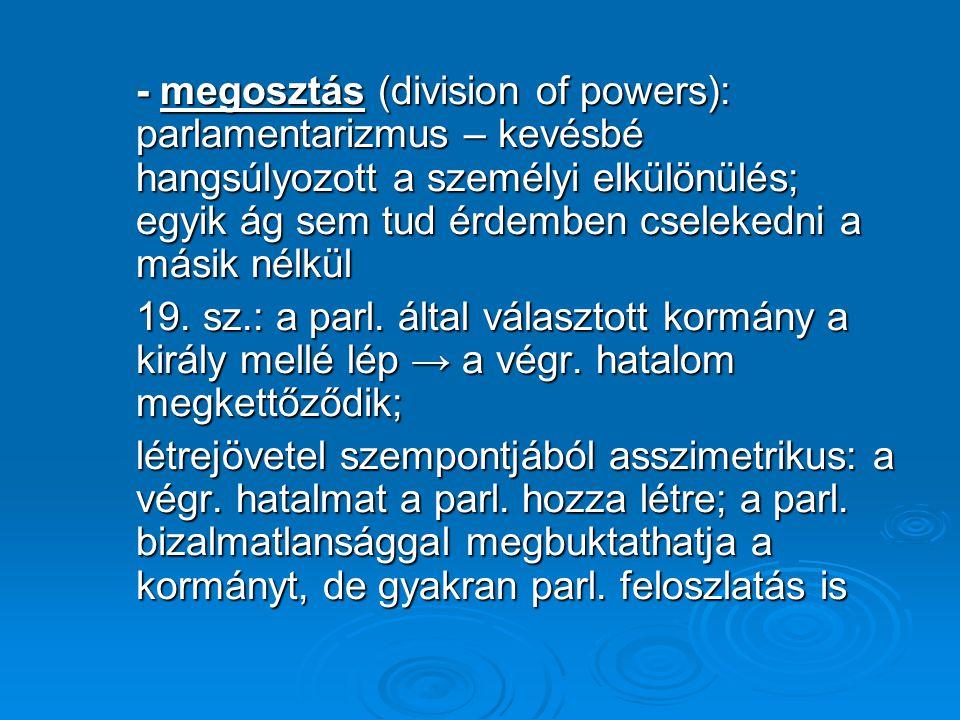- megosztás (division of powers): parlamentarizmus – kevésbé hangsúlyozott a személyi elkülönülés; egyik ág sem tud érdemben cselekedni a másik nélkül 19.