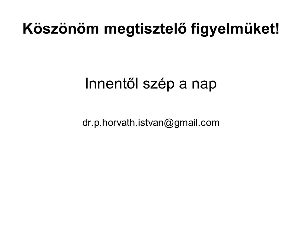 Köszönöm megtisztelő figyelmüket! Innentől szép a nap dr.p.horvath.istvan@gmail.com