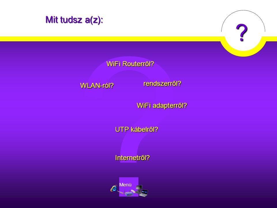 ? Mit tudsz a(z): Internetről? WiFi Routerről? WiFi Routerről? WiFi adapterről? WiFi adapterről? WLAN-ról? UTP kábelről? UTP kábelről? rendszerről? ?
