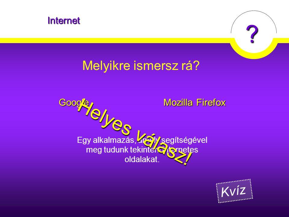 ? Melyikre ismersz rá? Internet Google Mozilla Firefox Egy alkalmazás, amely segítségével meg tudunk tekinteni internetes oldalakat. Helyes válasz! Kv