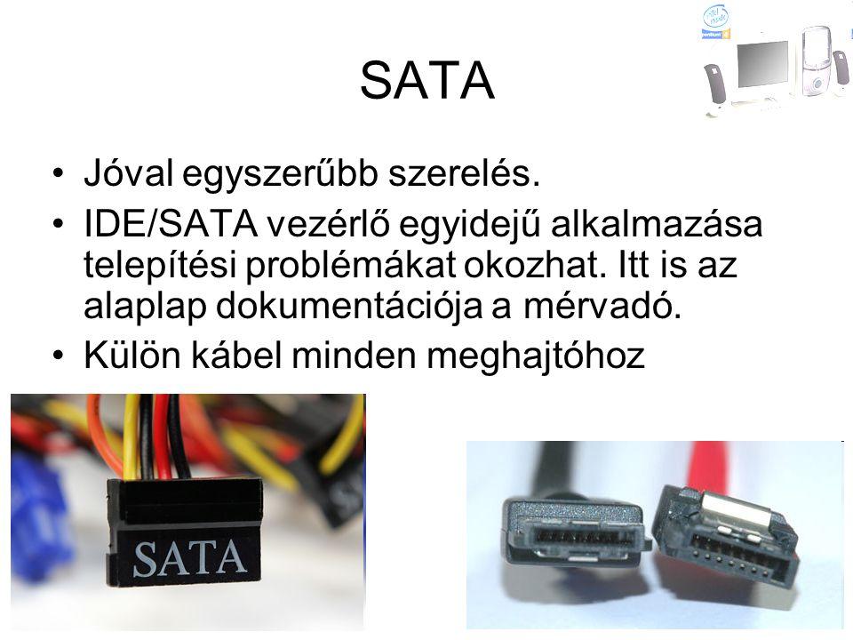 SATA •Jóval egyszerűbb szerelés. •IDE/SATA vezérlő egyidejű alkalmazása telepítési problémákat okozhat. Itt is az alaplap dokumentációja a mérvadó. •K